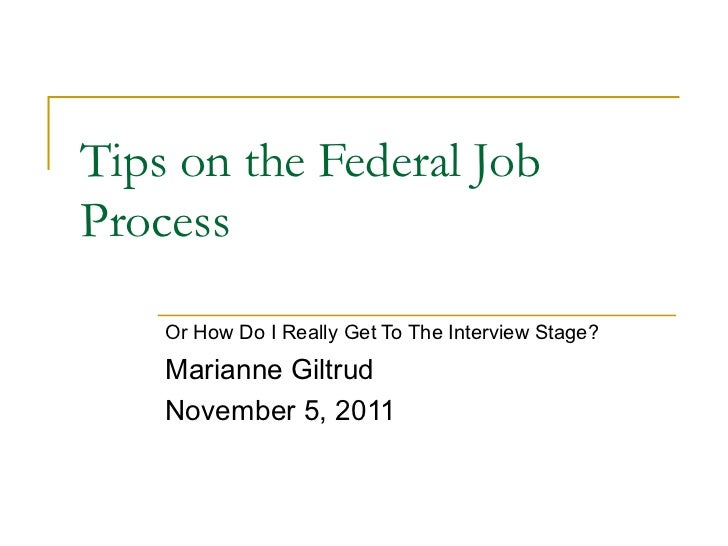Tips on the Federal JobProcess    Or How Do I Really Get To The Interview Stage?    Marianne Giltrud    November 5, 2011