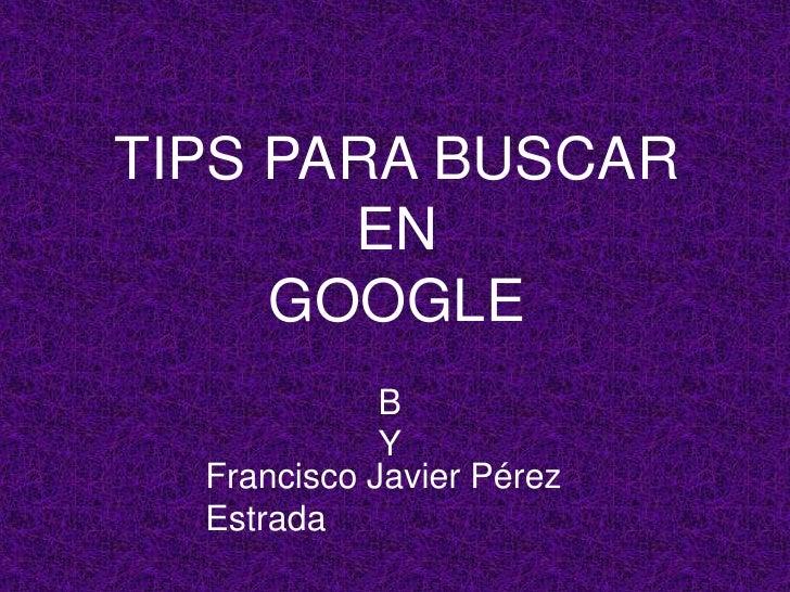 Tips para buscar en GOOGLE<br />BY<br />Francisco Javier Pérez Estrada<br />