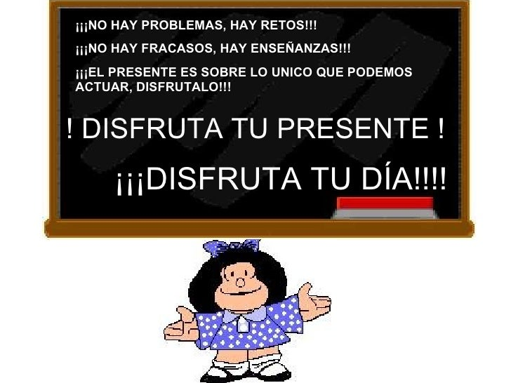 ¡¡¡NO HAY PROBLEMAS, HAY RETOS!!! ¡¡¡NO HAY FRACASOS, HAY ENSEÑANZAS!!! ¡¡¡EL PRESENTE ES SOBRE LO UNICO QUE PODEMOS ACTUA...