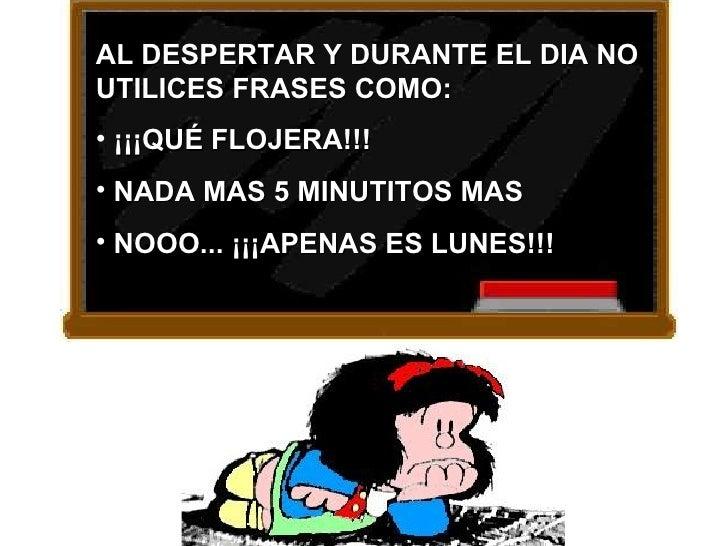 AL DESPERTAR Y DURANTE EL DIA NO UTILICES FRASES COMO: • ¡¡¡QUÉ FLOJERA!!! • NADA MAS 5 MINUTITOS MAS • NOOO... ¡¡¡APENAS ...
