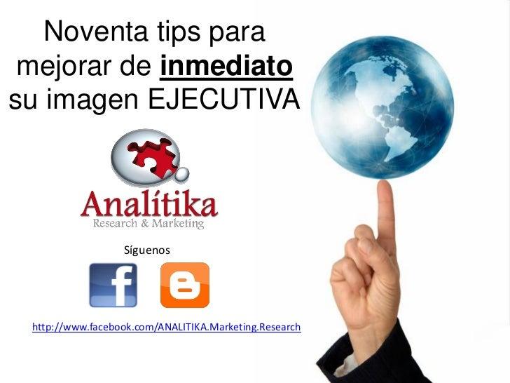 Noventa tips para mejorar de inmediatosu imagen EJECUTIVA                  Síguenos http://www.facebook.com/ANALITIKA.Mark...