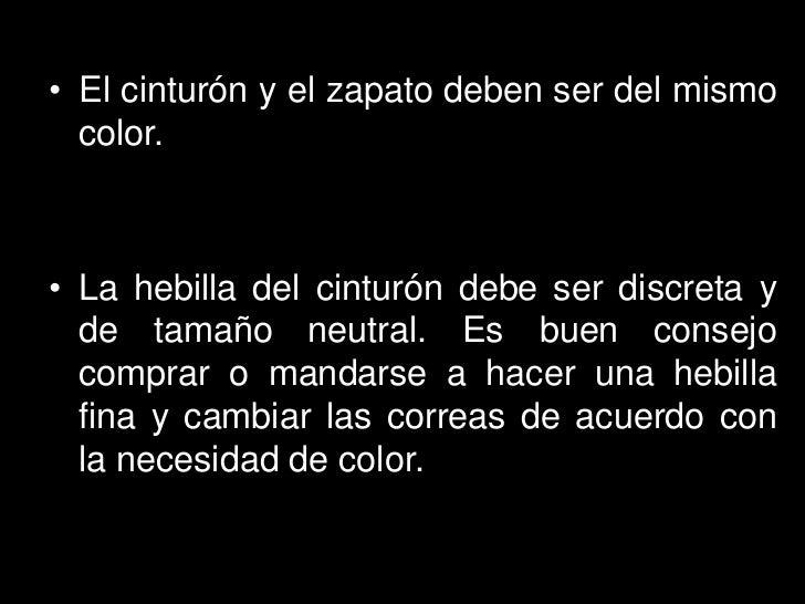 • El cinturón y el zapato deben ser del mismo  color.• La hebilla del cinturón debe ser discreta y  de tamaño neutral. Es ...