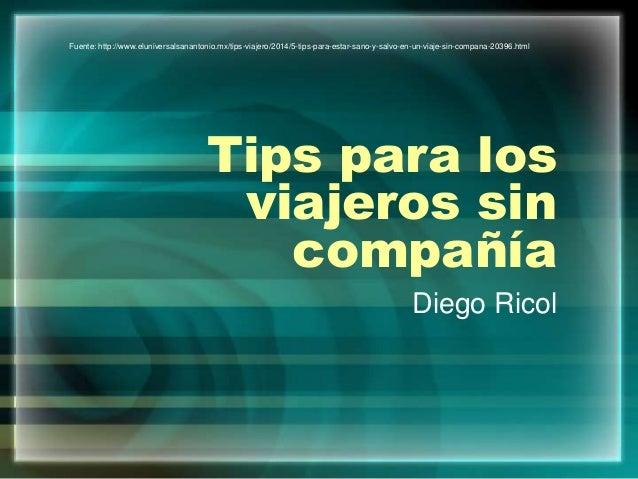 Tips para los viajeros sin compañía Diego Ricol Fuente: http://www.eluniversalsanantonio.mx/tips-viajero/2014/5-tips-para-...