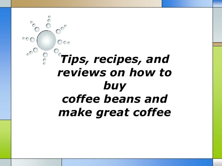 Tips, recipes, andreviews on how to        buy coffee beans andmake great coffee