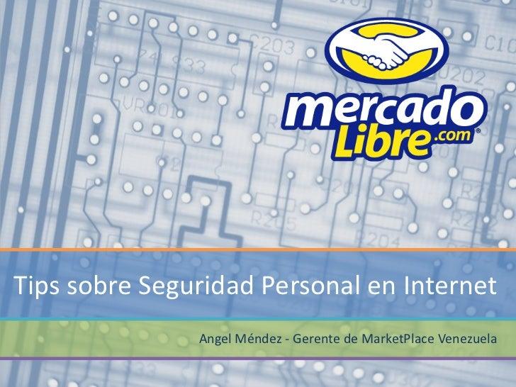 Tips sobre Seguridad Personal en Internet               Angel Méndez - Gerente de MarketPlace Venezuela