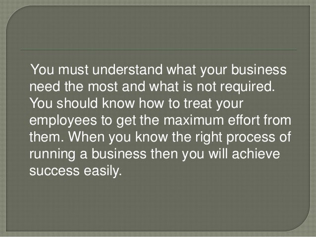 You must understand what your business need the most and what is not required. You should know how to treat your employees...