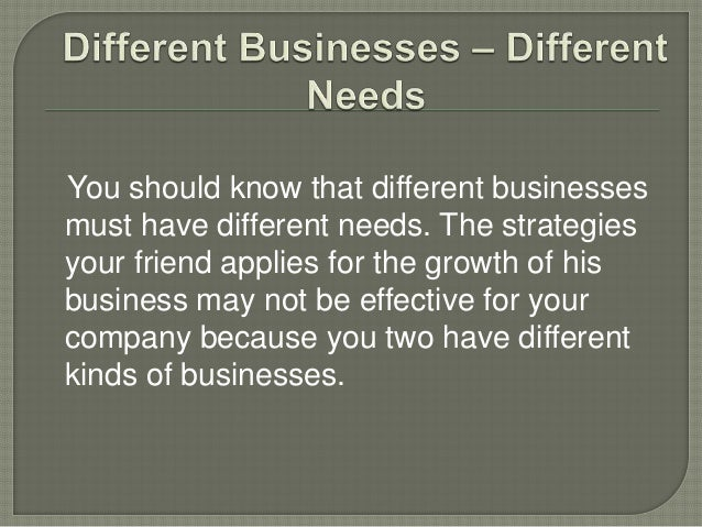 You should know that different businesses must have different needs. The strategies your friend applies for the growth of ...