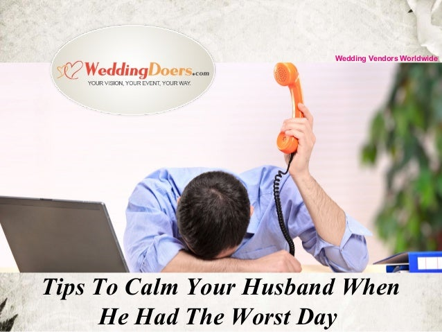 Tips To Calm Your Husband When He Had The Worst Day Wedding Vendors Worldwide