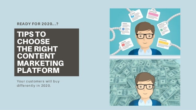 READY FOR 2020...? TIPS TO CHOOSE THE RIGHT CONTENT MARKETING PLATFORM Your customers will buy differently in 2020.