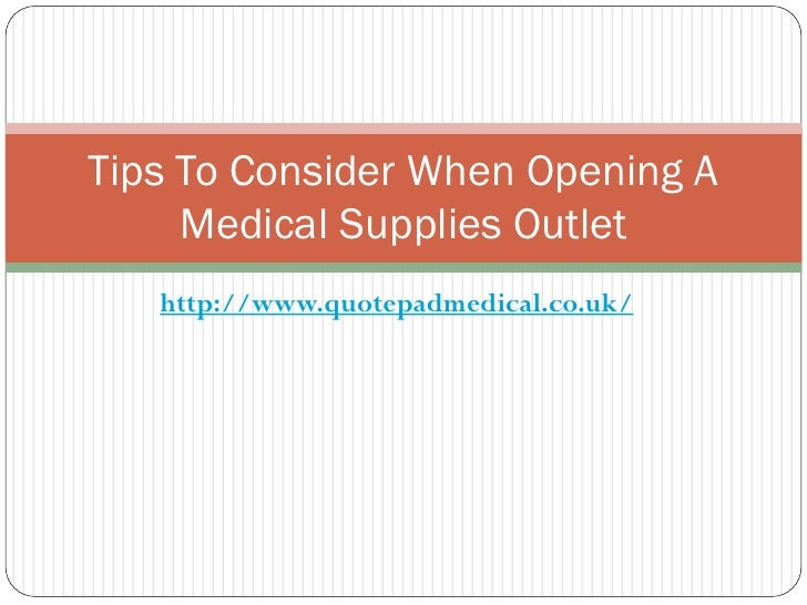 Tips To Consider When Opening A     Medical Supplies Outlet   http://www.quotepadmedical.co.uk/