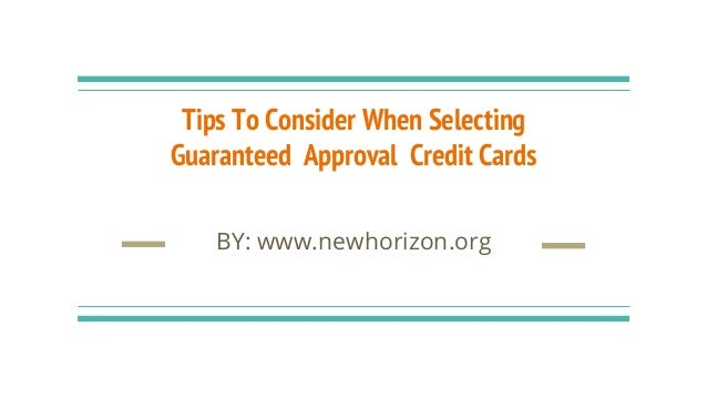 Tips To Consider When Selecting Guaranteed Approval Credit Cards BY: www.newhorizon.org