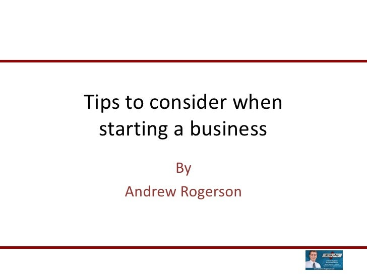Tips to consider when   starting a business           By     Andrew Rogerson