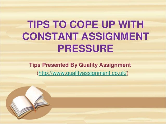 TIPS TO COPE UP WITH CONSTANT ASSIGNMENT PRESSURE Tips Presented By Quality Assignment (http://www.qualityassignment.co.uk...