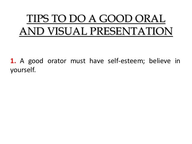TIPS TO DO A GOOD ORAL AND VISUAL PRESENTATION 1. A good orator must have self-esteem; believe in yourself.