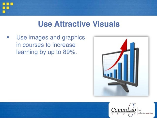 Use Attractive Visuals  Use images and graphics in courses to increase learning by up to 89%.