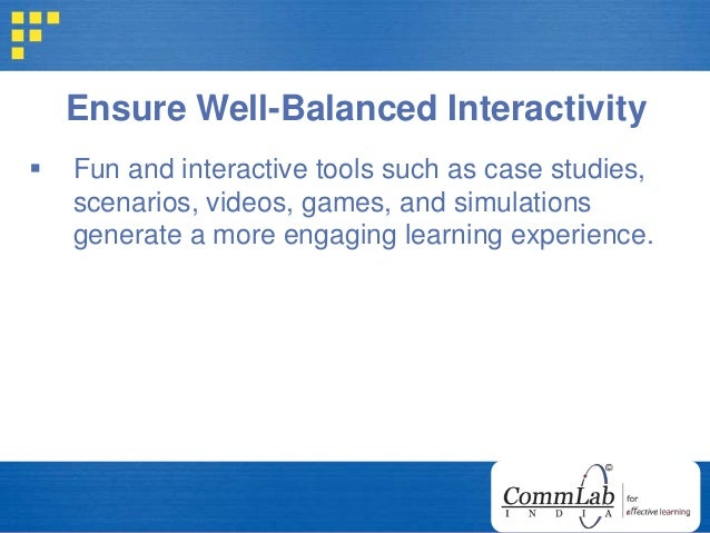 Ensure Well-Balanced Interactivity  Fun and interactive tools such as case studies, scenarios, videos, games, and simulat...