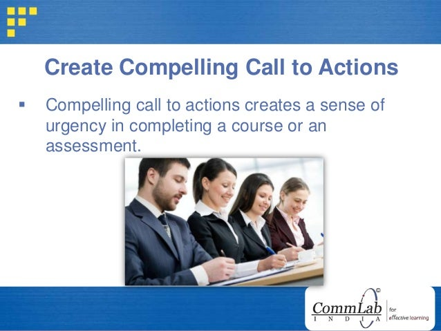 Create Compelling Call to Actions  Compelling call to actions creates a sense of urgency in completing a course or an ass...