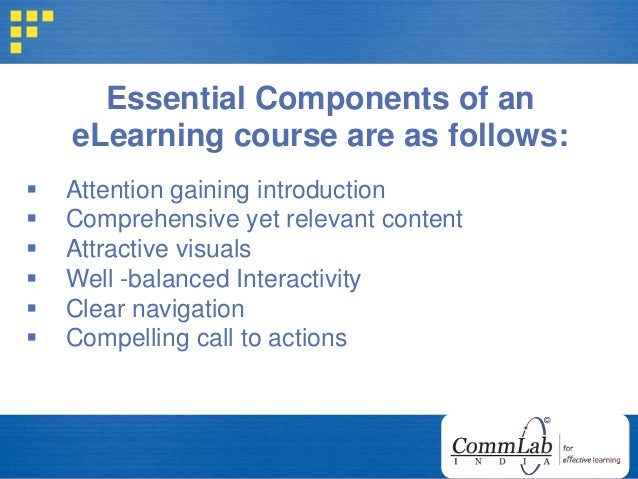 Essential Components of an eLearning course are as follows:  Attention gaining introduction  Comprehensive yet relevant ...