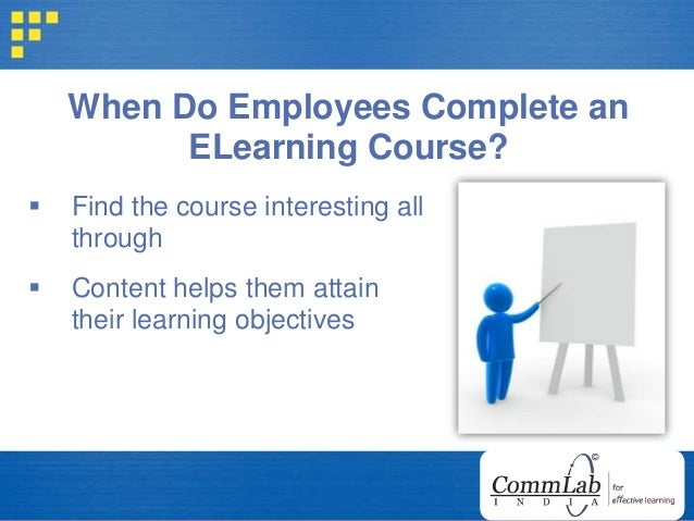 When Do Employees Complete an ELearning Course?  Find the course interesting all through  Content helps them attain thei...