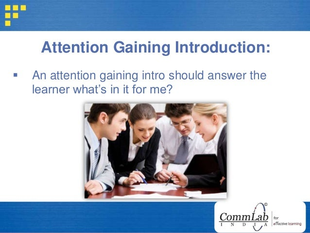 Attention Gaining Introduction:  An attention gaining intro should answer the learner what's in it for me?