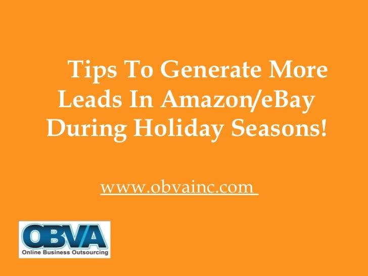 <ul><li>Tips To Generate More Leads In Amazon/eBay During Holiday Seasons! </li></ul><ul><li>www.obvainc.com  </li></ul>