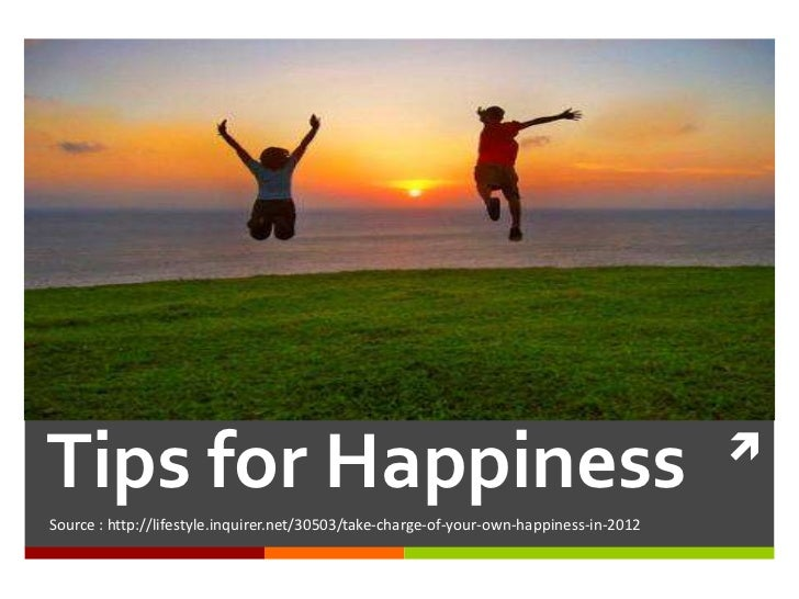 Tips for HappinessSource : http://lifestyle.inquirer.net/30503/take-charge-of-your-own-happiness-in-2012
