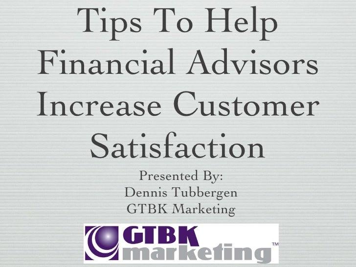 Tips To Help Financial Advisors Increase Customer Satisfaction <ul><li>Presented By: </li></ul><ul><li>Dennis Tubbergen </...