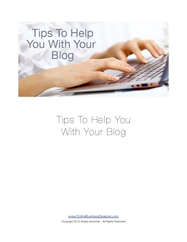 Tips To Help You With Your Blog      www.OnlineBusinessDesigner.com Copyright 2013 Stacey Kaufman - All Rights Reserved