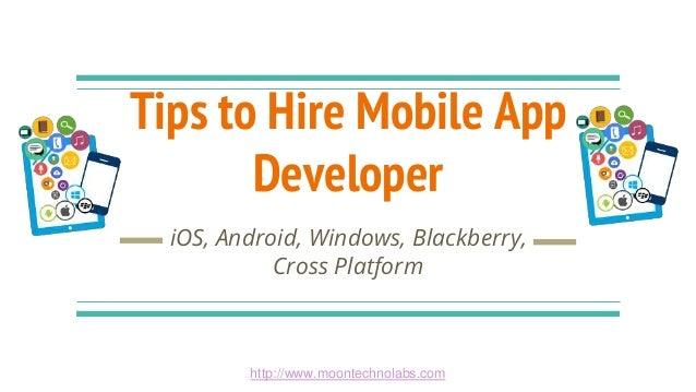 Tips to Hire Mobile App Developer iOS, Android, Windows, Blackberry, Cross Platform http://www.moontechnolabs.com
