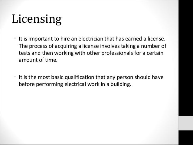 Licensing• It is important to hire an electrician that has earned a license.The process of acquiring a license involves ta...