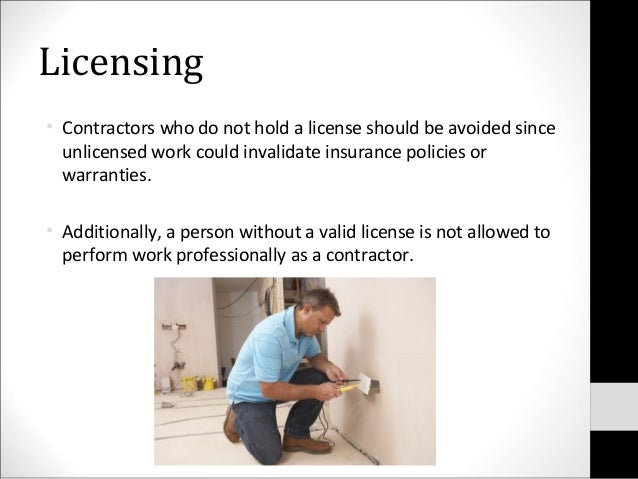 Licensing• Contractors who do not hold a license should be avoided sinceunlicensed work could invalidate insurance policie...