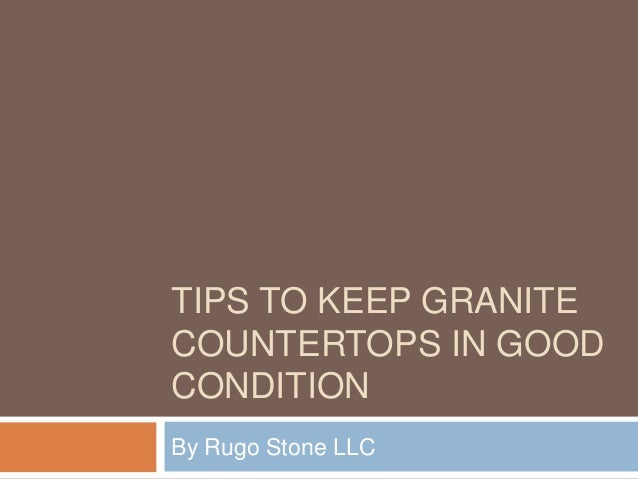 TIPS TO KEEP GRANITE COUNTERTOPS IN GOOD CONDITION By Rugo Stone LLC