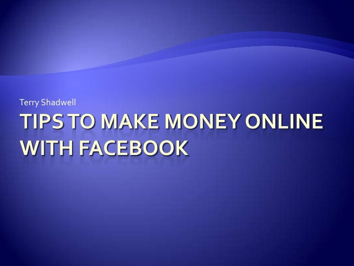 Tips to Make Money Online With Facebook<br />Terry Shadwell<br />