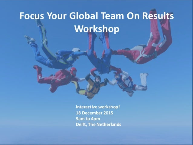 Focus Your Global Team On Results Workshop Interactive workshop! 18 December 2015 9am to 4pm Delft, The Netherlands