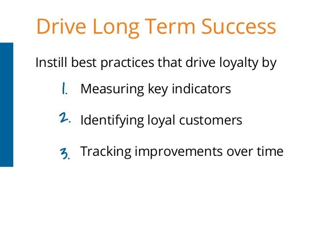 Drive Long Term Success Instill best practices that drive loyalty by Measuring key indicators Identifying loyal customers ...