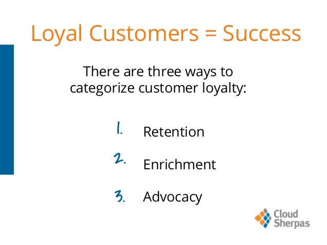 Loyal Customers = Success Retention Enrichment Advocacy There are three ways to categorize customer loyalty: 1. 2. 3.