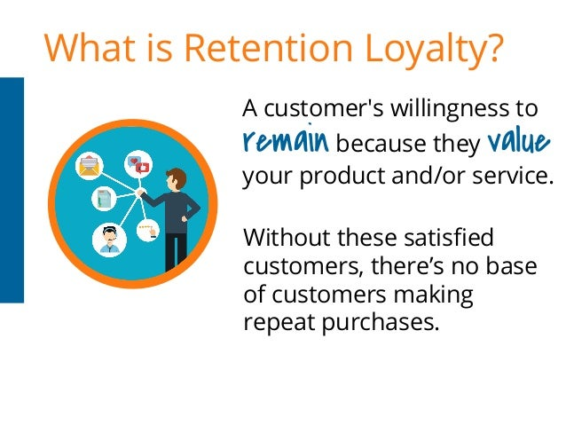 What is Retention Loyalty? A customer's willingness to Without these satisfied customers, there's no base of customers mak...