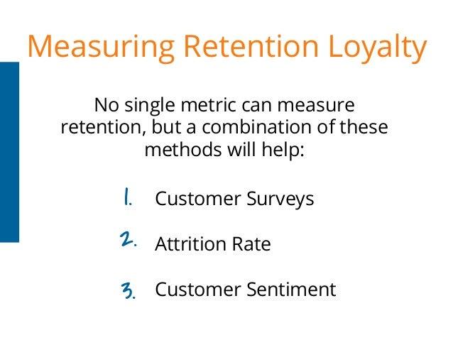 Measuring Retention Loyalty Customer Surveys Attrition Rate Customer Sentiment No single metric can measure retention, but...