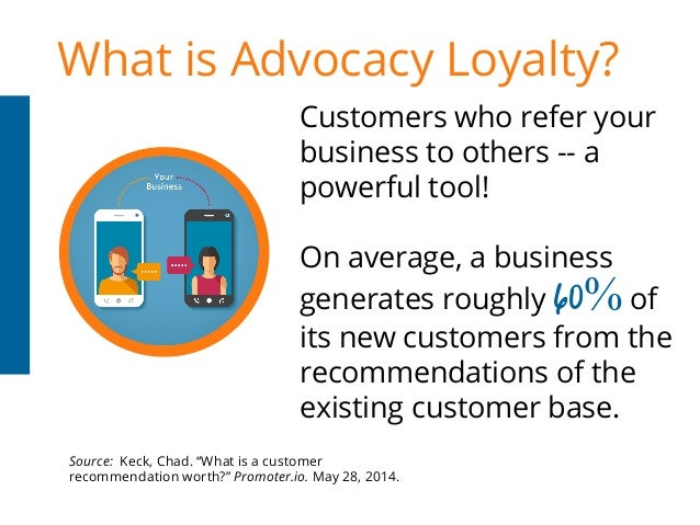 What is Advocacy Loyalty? Customers who refer your business to others -- a powerful tool! On average, a business Source: K...