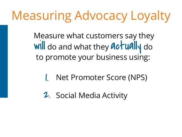 Measuring Advocacy Loyalty Measure what customers say they Net Promoter Score (NPS) Social Media Activity 1. 2. will do an...