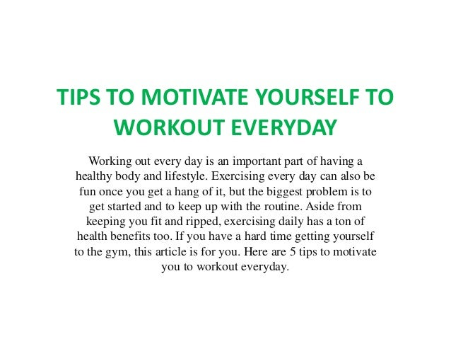TIPS TO MOTIVATE YOURSELF TO WORKOUT EVERYDAY Working out every day is an important part of having a healthy body and life...