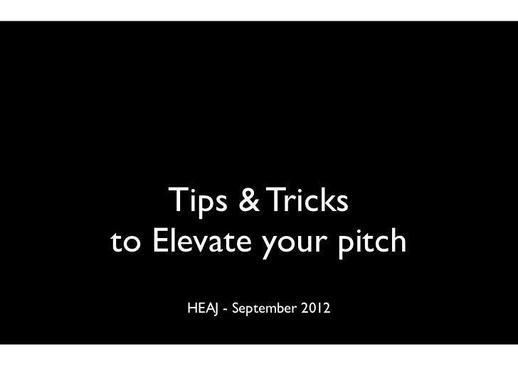 Tips & Tricksto Elevate your pitch     HEAJ - September 2012