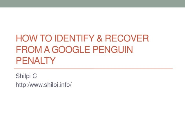 HOW TO IDENTIFY & RECOVER FROM A GOOGLE PENGUIN PENALTY Shilpi C http:/www.shilpi.info/