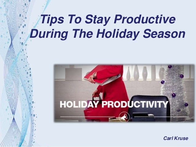 Tips To Stay Productive During The Holiday Season Carl Kruse