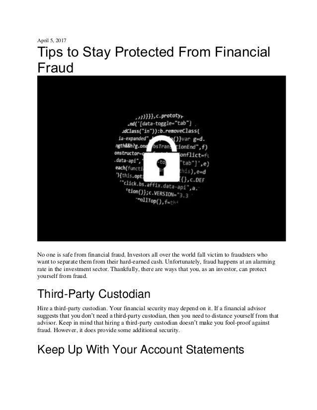 April 5, 2017 Tips to Stay Protected From Financial Fraud No one is safe from financial fraud. Investors all over the worl...