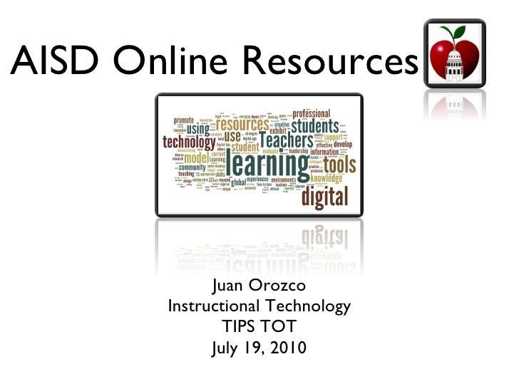 AISD Online Resources <ul><li>Juan Orozco </li></ul><ul><li>Instructional Technology </li></ul><ul><li>TIPS TOT </li></ul>...