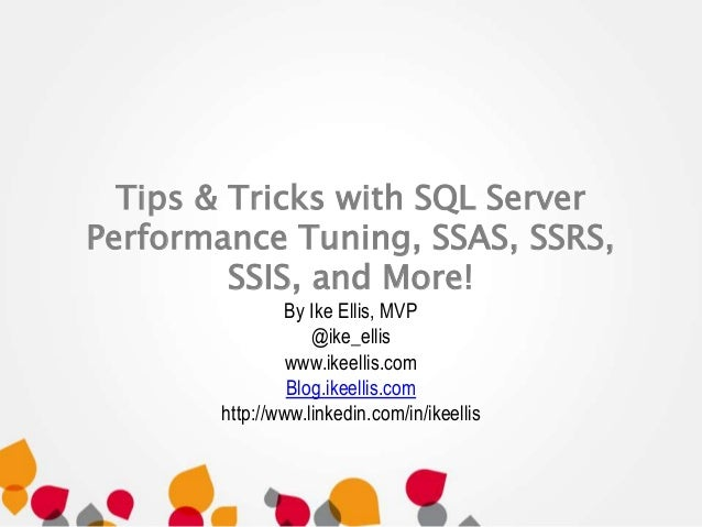 Tips & Tricks with SQL Server  Performance Tuning, SSAS, SSRS,  SSIS, and More!  By Ike Ellis, MVP  @ike_ellis  www.ikeell...