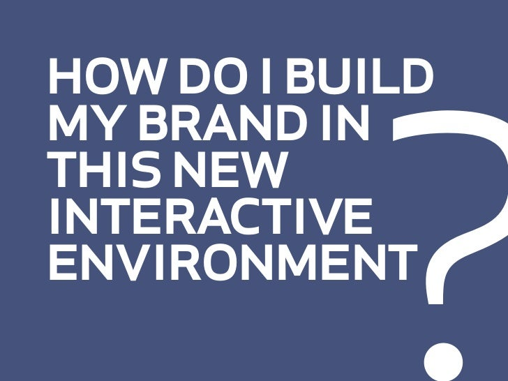 ? how do i build my brand in this new interactive environment