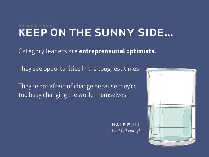 keep on the sunny side... tip number nine   Category leaders are entrepreneurial optimists.  They see opportunities in the...