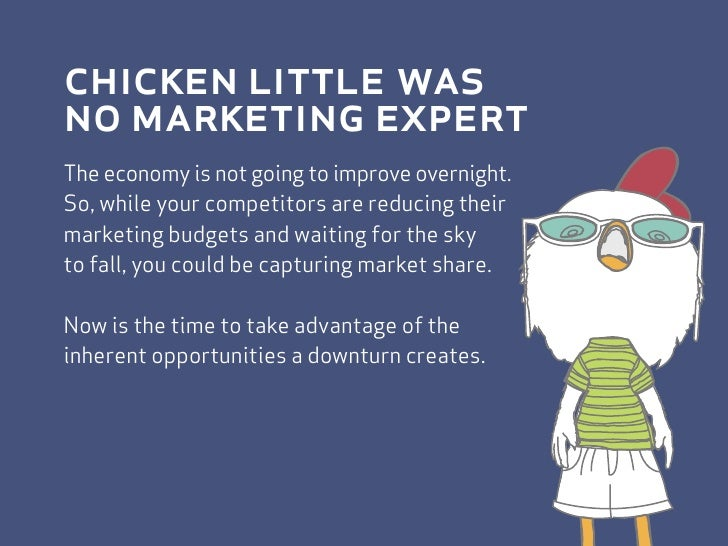 chicken little was no marketing expert The economy is not going to improve overnight. So, while your competitors are reduc...